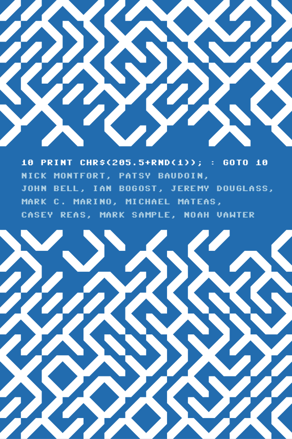 10 PRINT: CHR$(205.5+RND(1)); : GOTO 10 by Nick Montfort, Patsy Baudoin, John Bell, Ian Bogost, Jeremy Douglass, Mark C. Marino, Michael Mateas, Casey Reas, Mark Sample, and Noah Vawter