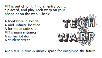 TEch WArp: MIT is out of joint. Find an entry point, a placard, and play Tech Warp on your phone or on the Web. Check: A bookstore in Kendall, A mid-infinite location, A former arcade site, MIT's main entrance, A corner lot dorm, A student street. Align MIT in time & unlock space for imagining the future.