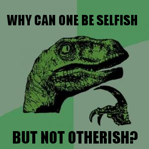 Why can one be selfish ... but not otherish?